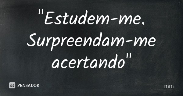 """Estudem-me. Surpreendam-me acertando""... Frase de mm."