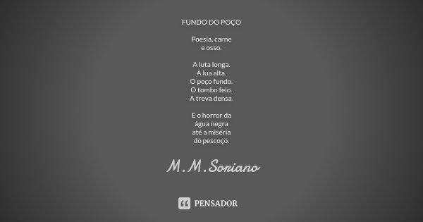 FUNDO DO POÇO Poesia, carne e osso. A luta longa. A lua alta. O poço fundo. O tombo feio. A treva densa. E o horror da água negra até a miséria do pescoço.... Frase de M. M. Soriano.