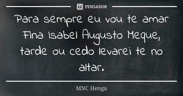 Para sempre eu vou te amar Fina Isabel Augusto Meque, tarde ou cedo levarei te no altar.... Frase de MNC Henga.
