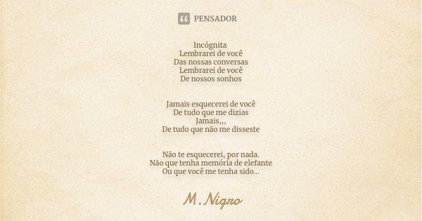 Incógnita Lembrarei de você Das nossas conversas Lembrarei de você De nossos sonhos Jamais esquecerei de você De tudo que me dizias Jamais,,, De tudo que não me... Frase de M.Nigro.
