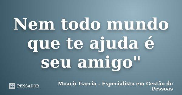 """Nem todo mundo que te ajuda é seu amigo""""... Frase de Moacir Garcia - Especialista em Gestão de Pessoas."""