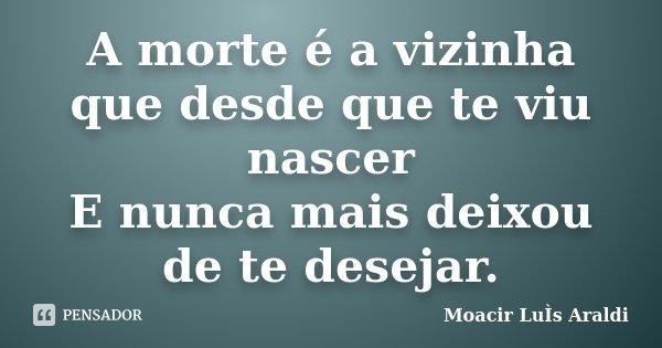 A morte é a vizinha que desde que te viu nascer E nunca mais deixou de te desejar.... Frase de Moacir Luís Araldi.