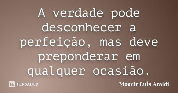 A verdade pode desconhecer a perfeição, mas deve preponderar em qualquer ocasião.... Frase de Moacir Luís Araldi.