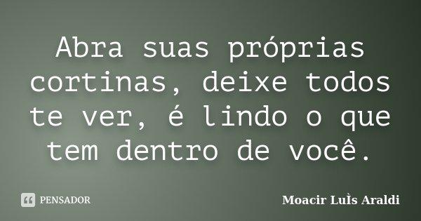 Abra suas próprias cortinas, deixe todos te ver, é lindo o que tem dentro de você.... Frase de Moacir Luís Araldi.