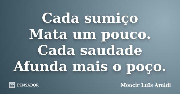 Cada sumiço Mata um pouco. Cada saudade Afunda mais o poço.... Frase de Moacir Luís Araldi.