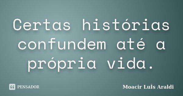 Certas histórias confundem até a própria vida.... Frase de Moacir Luís Araldi.