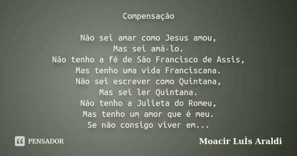 Compensação Não sei amar como Jesus amou, Mas sei amá-lo. Não tenho a fé de São Francisco de Assis, Mas tenho uma vida Franciscana. Não sei escrever como Quinta... Frase de Moacir Luís Araldi.