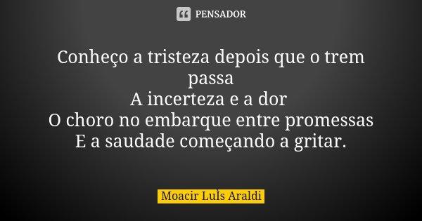 Conheço a tristeza depois que o trem passa A incerteza e a dor O choro no embarque entre promessas E a saudade começando a gritar.... Frase de Moacir Luis Araldi.