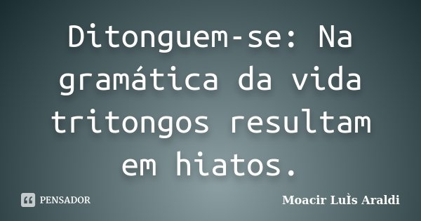 Ditonguem-se: Na gramática da vida tritongos resultam em hiatos.... Frase de Moacir Luis Araldi.