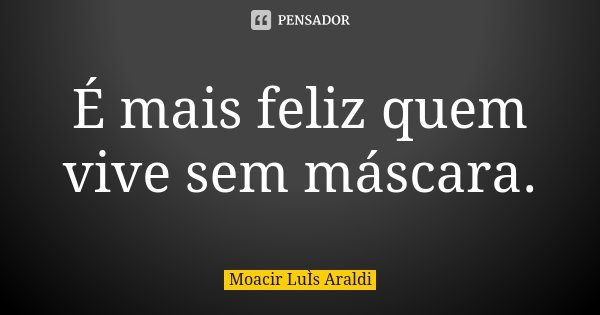 É mais feliz quem vive sem máscara.... Frase de Moacir Luis Araldi.