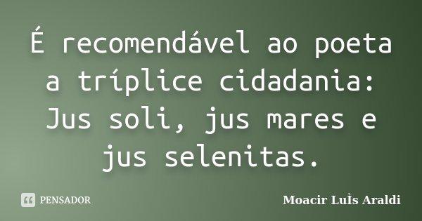 É recomendável ao poeta a tríplice cidadania: Jus soli, jus mares e jus selenitas.... Frase de Moacir Luis Araldi.