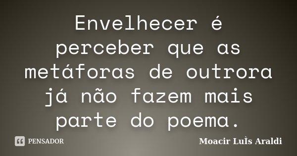 Envelhecer é perceber que as metáforas de outrora já não fazem mais parte do poema.... Frase de Moacir Luis Araldi.