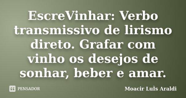 EscreVinhar: Verbo transmissivo de lirismo direto. Grafar com vinho os desejos de sonhar, beber e amar.... Frase de Moacir Luís Araldi.