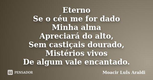Eterno Se o céu me for dado Minha alma Apreciará do alto, Sem castiçais dourado, Mistérios vivos De algum vale encantado.... Frase de Moacir Luis Araldi.