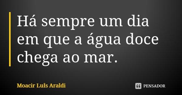 Há sempre um dia em que a água doce chega ao mar.... Frase de Moacir Luis Araldi.