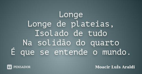 Longe Longe de plateias, Isolado de tudo Na solidão do quarto É que se entende o mundo.... Frase de Moacir Luis Araldi.