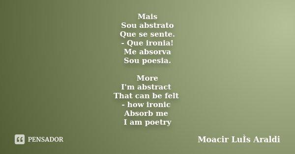 Mais Sou abstrato Que se sente. - Que ironia! Me absorva Sou poesia. More I'm abstract That can be felt - how ironic Absorb me I am poetry... Frase de Moacir Luis Araldi.