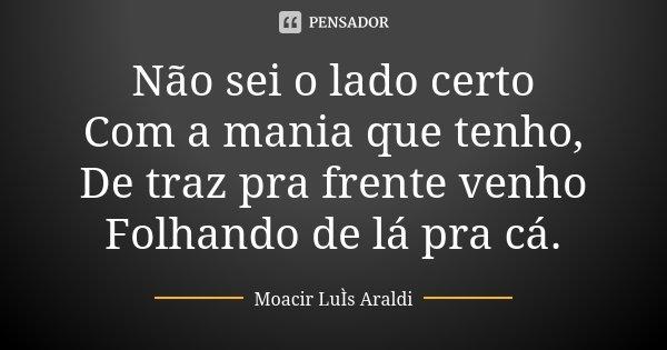 Não sei o lado certo Com a mania que tenho, De traz pra frente venho Folhando de lá pra cá.... Frase de Moacir Luis Araldi.