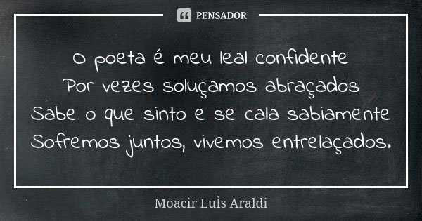 O poeta é meu leal confidente Por vezes soluçamos abraçados Sabe o que sinto e se cala sabiamente Sofremos juntos, vivemos entrelaçados.... Frase de Moacir Luis Araldi.