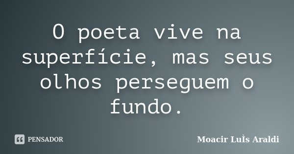 O poeta vive na superfície, mas seus olhos perseguem o fundo.... Frase de Moacir Luís Araldi.