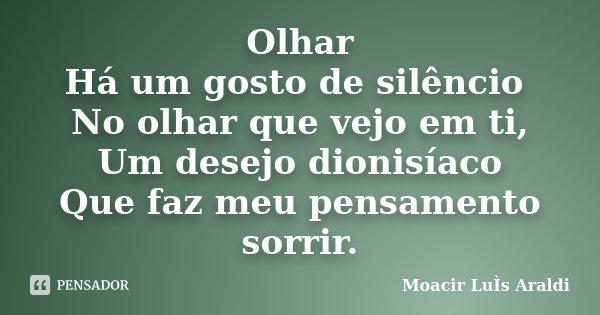 Olhar Há um gosto de silêncio No olhar que vejo em ti, Um desejo dionisíaco Que faz meu pensamento sorrir.... Frase de Moacir Luis Araldi.