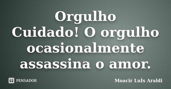 Orgulho Cuidado! O orgulho ocasionalmente assassina o amor.... Frase de Moacir Luís Araldi.
