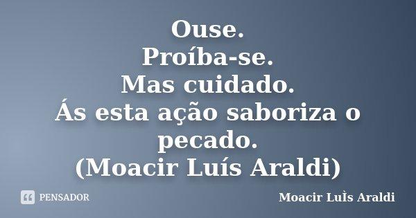 Ouse. Proíba-se. Mas cuidado. Ás esta ação saboriza o pecado. (Moacir Luís Araldi)... Frase de Moacir Luís Araldi.