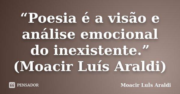 """Poesia é a visão e análise emocional do inexistente."" (Moacir Luís Araldi)... Frase de Moacir Luís Araldi."