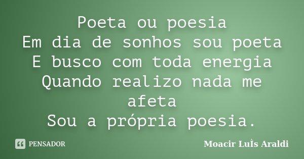 Poeta ou poesia Em dia de sonhos sou poeta E busco com toda energia Quando realizo nada me afeta Sou a própria poesia.... Frase de Moacir Luis Araldi.
