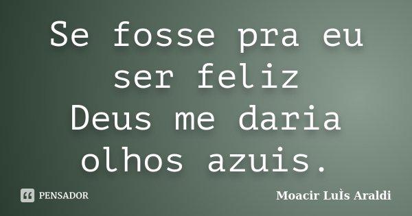 Se fosse pra eu ser feliz Deus me daria olhos azuis.... Frase de Moacir Luís Araldi.