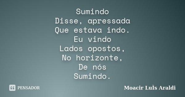 Sumindo Disse, apressada Que estava indo. Eu vindo Lados opostos, No horizonte, De nós Sumindo.... Frase de Moacir Luis Araldi.