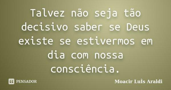 Talvez não seja tão decisivo saber se Deus existe se estivermos em dia com nossa consciência.... Frase de Moacir Luís Araldi.