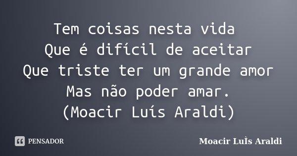 Tem coisas nesta vida Que é difícil de aceitar Que triste ter um grande amor Mas não poder amar. (Moacir Luís Araldi)... Frase de Moacir Luís Araldi.
