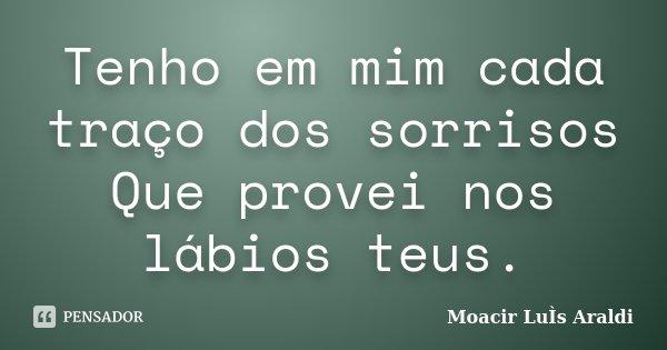 Tenho em mim cada traço dos sorrisos Que provei nos lábios teus.... Frase de Moacir Luís Araldi.