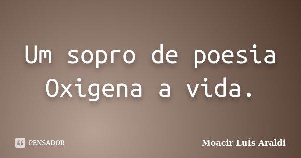 Um sopro de poesia Oxigena a vida.... Frase de Moacir Luís Araldi.