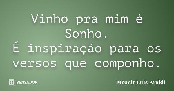 Vinho pra mim é Sonho. É inspiração para os versos que componho.... Frase de Moacir Luís Araldi.