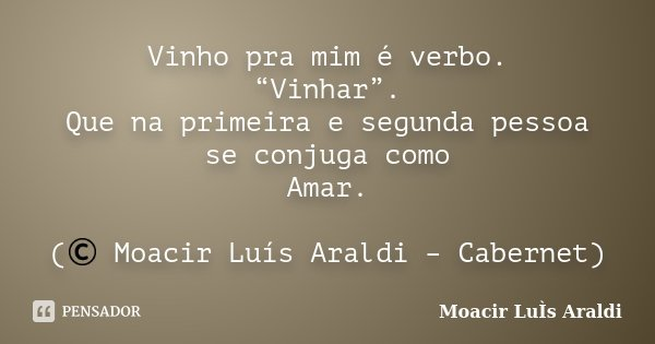 """Vinho pra mim é verbo. """"Vinhar"""". Que na primeira e segunda pessoa se conjuga como Amar. (© Moacir Luís Araldi – Cabernet)... Frase de Moacir Luís Araldi."""