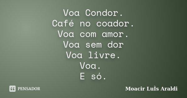 Voa Condor. Café no coador. Voa com amor. Voa sem dor Voa livre. Voa. E só.... Frase de Moacir Luís Araldi.