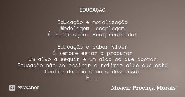 EDUCAÇÃO Educação é moralização Modelagem, acoplagem É realização. Reciprocidade! Educação é saber viver É sempre estar a procurar Um alvo a seguir e um algo ao... Frase de Moacir Proença Morais.