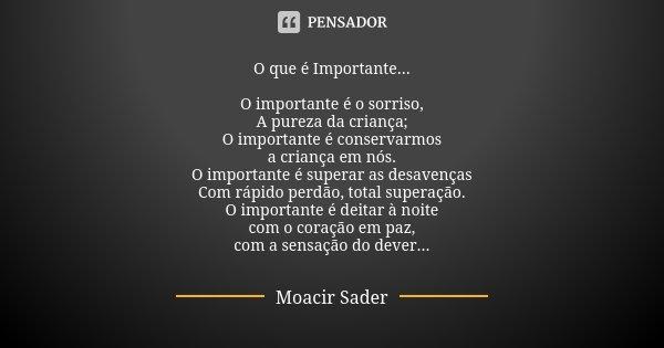 ... O que é Importante ... O importante é o sorriso, A pureza da criança; O importante é conservarmos a criança em nós. O importante é superar as desavenças Com... Frase de Moacir Sader.