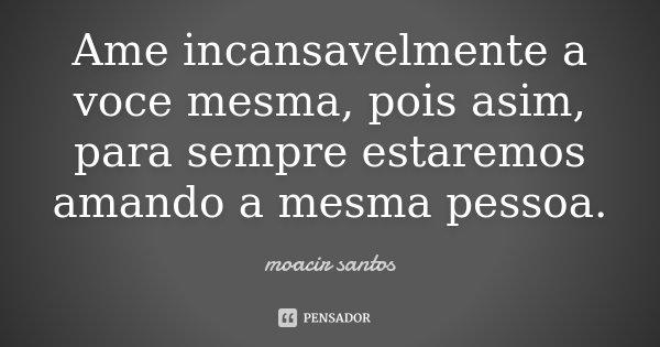 Ame incansavelmente a voce mesma, pois asim, para sempre estaremos amando a mesma pessoa.... Frase de Moacir Santos.