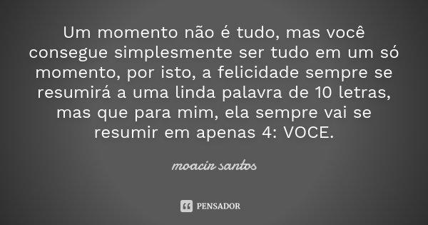 Um momento não é tudo, mas você consegue simplesmente ser tudo em um só momento, por isto, a felicidade sempre se resumirá a uma linda palavra de 10 letras, mas... Frase de Moacir Santos.