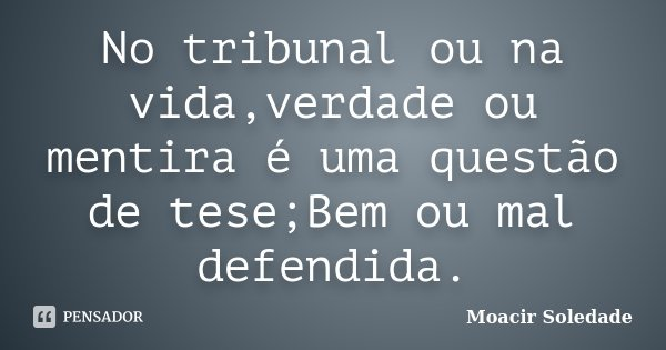 No tribunal ou na vida,verdade ou mentira é uma questão de tese;Bem ou mal defendida.... Frase de Moacir Soledade.