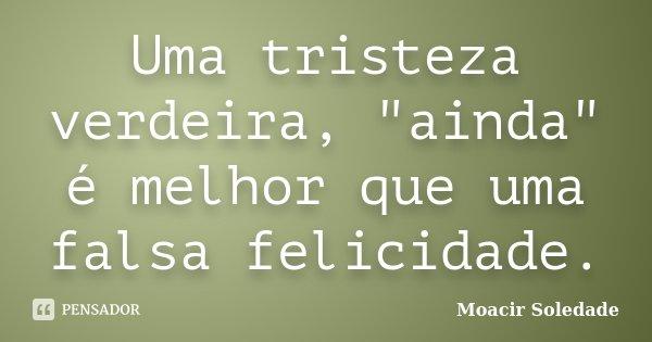 """Uma tristeza verdeira, """"ainda"""" é melhor que uma falsa felicidade.... Frase de Moacir soledade."""