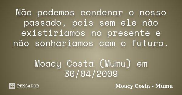 Não podemos condenar o nosso passado, pois sem ele não existiriamos no presente e não sonhariamos com o futuro. Moacy Costa (Mumu) em 30/04/2009... Frase de Moacy Costa - Mumu.