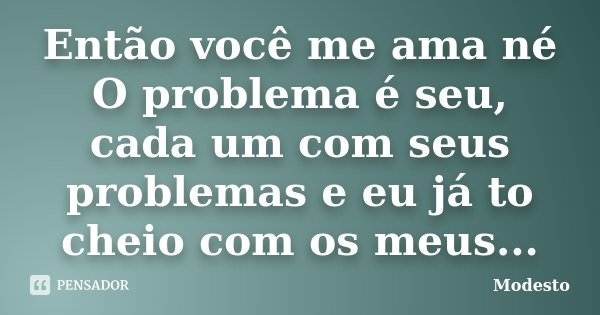 Então você me ama né O problema é seu, cada um com seus problemas e eu já to cheio com os meus...... Frase de Modesto.