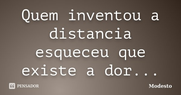 Quem inventou a distancia esqueceu que existe a dor...... Frase de Modesto.