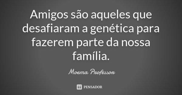 Amigos são aqueles que desafiaram a genética para fazerem parte da nossa família.... Frase de Moema Professor.