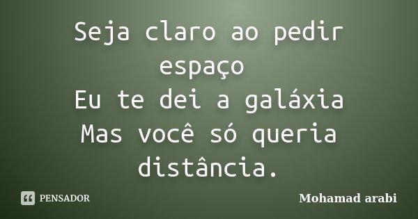Seja claro ao pedir espaço Eu te dei a galáxia Mas você só queria distância.... Frase de Mohamad Arabi.