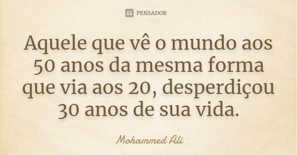 Aquele que vê o mundo aos 50 anos da mesma forma que via aos 20, desperdiçou 30 anos de sua vida.... Frase de Mohammed Ali.